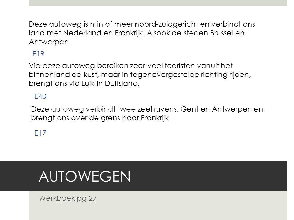 AUTOWEGEN Werkboek pg 27 Deze autoweg is min of meer noord-zuidgericht en verbindt ons land met Nederland en Frankrijk. Alsook de steden Brussel en An