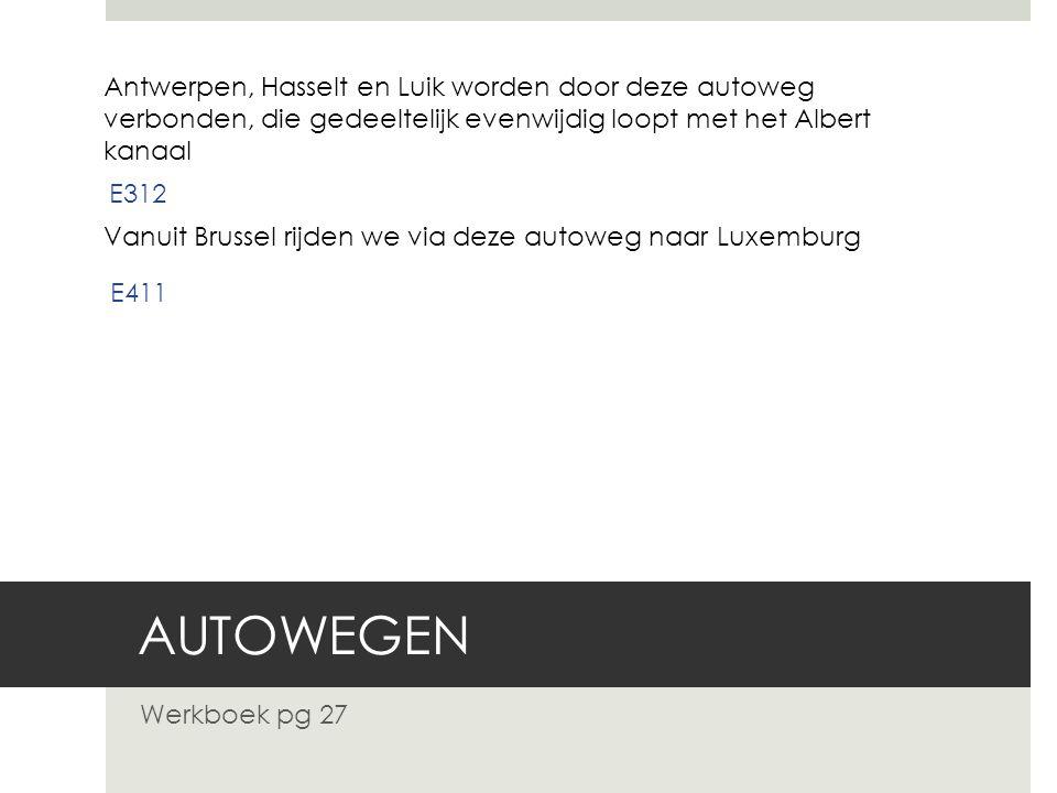 AUTOWEGEN Werkboek pg 27 Antwerpen, Hasselt en Luik worden door deze autoweg verbonden, die gedeeltelijk evenwijdig loopt met het Albert kanaal E312 V
