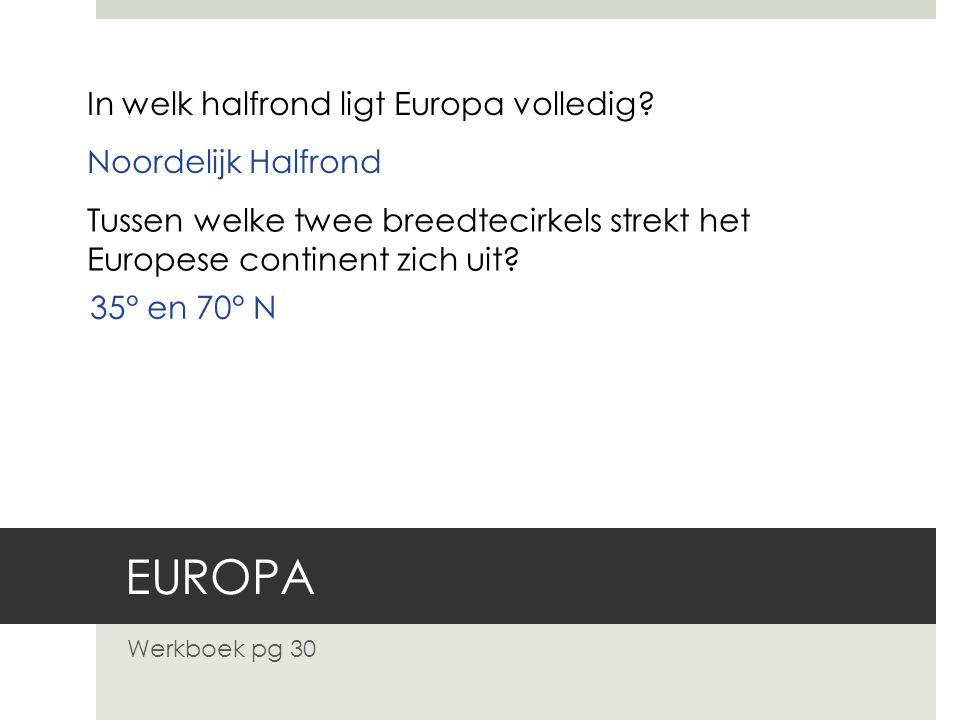 EUROPA Werkboek pg 30 In welk halfrond ligt Europa volledig? Noordelijk Halfrond Tussen welke twee breedtecirkels strekt het Europese continent zich u