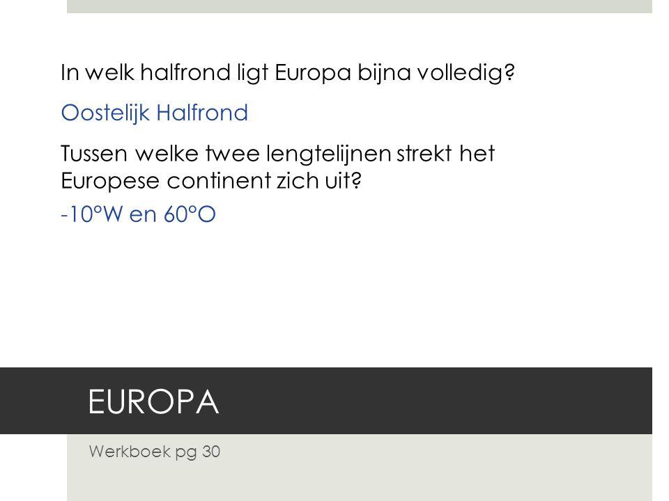 EUROPA Werkboek pg 30 In welk halfrond ligt Europa bijna volledig? Oostelijk Halfrond Tussen welke twee lengtelijnen strekt het Europese continent zic