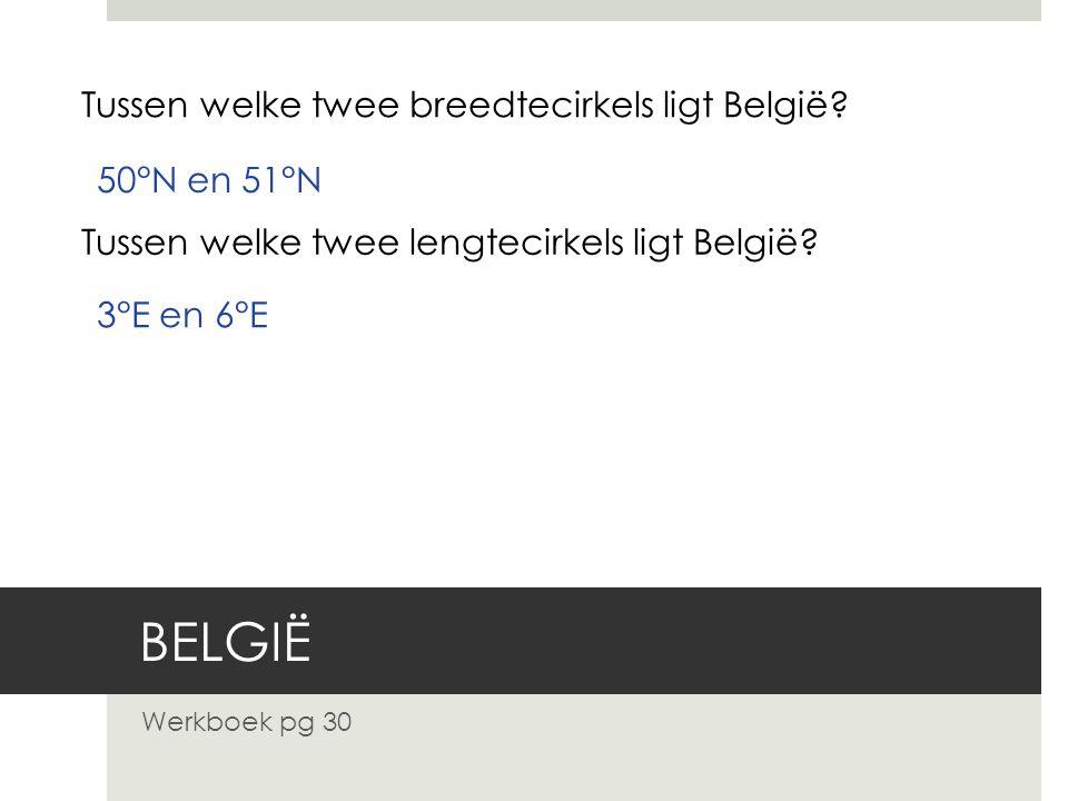 BELGIË Werkboek pg 30 Tussen welke twee breedtecirkels ligt België? 50°N en 51°N Tussen welke twee lengtecirkels ligt België? 3°E en 6°E