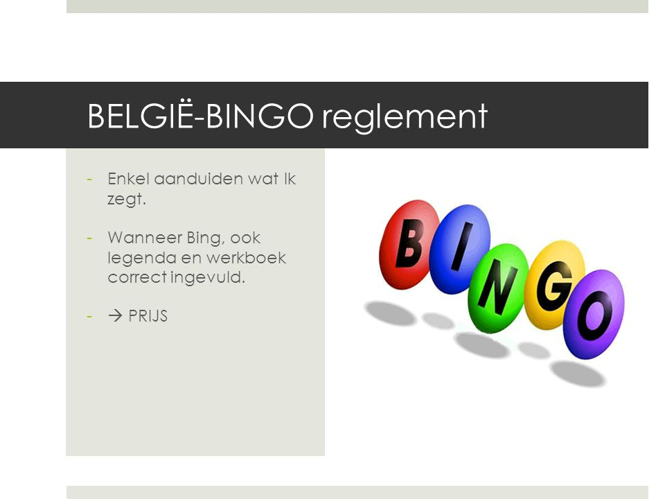 BELGIË-BINGO reglement -Enkel aanduiden wat lk zegt. -Wanneer Bing, ook legenda en werkboek correct ingevuld. -  PRIJS