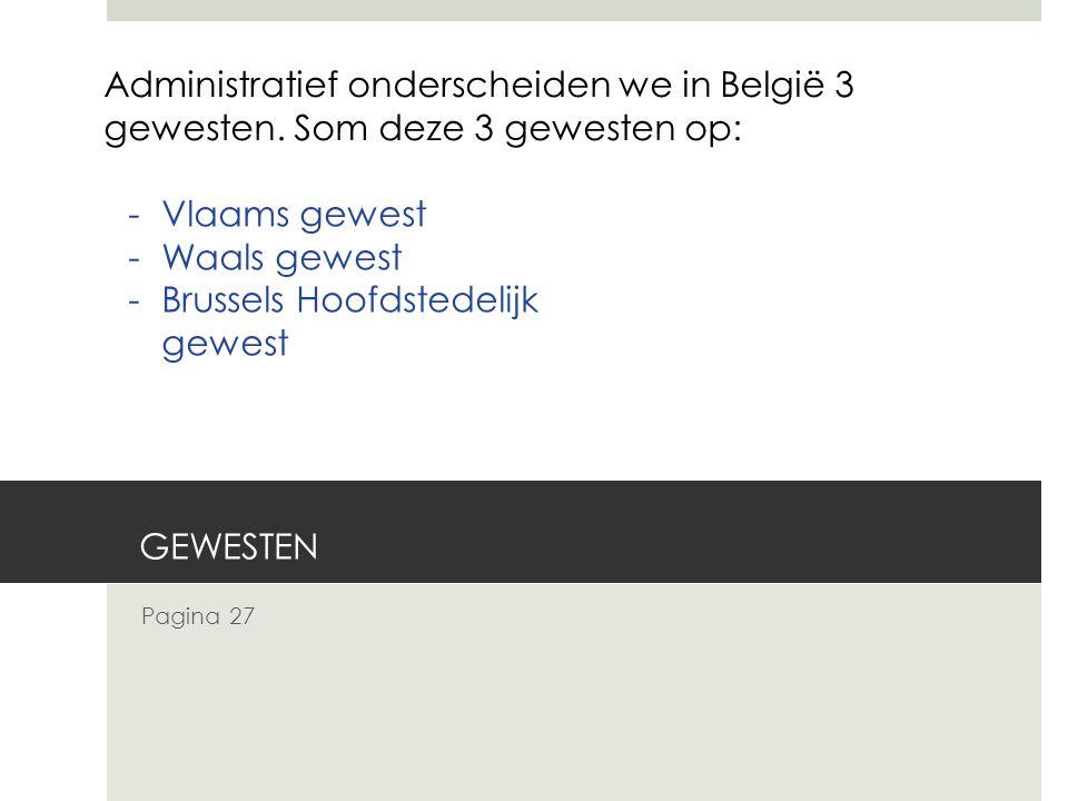 Pagina 27 Administratief onderscheiden we in België 3 gewesten. Som deze 3 gewesten op: -Vlaams gewest -Waals gewest -Brussels Hoofdstedelijk gewest