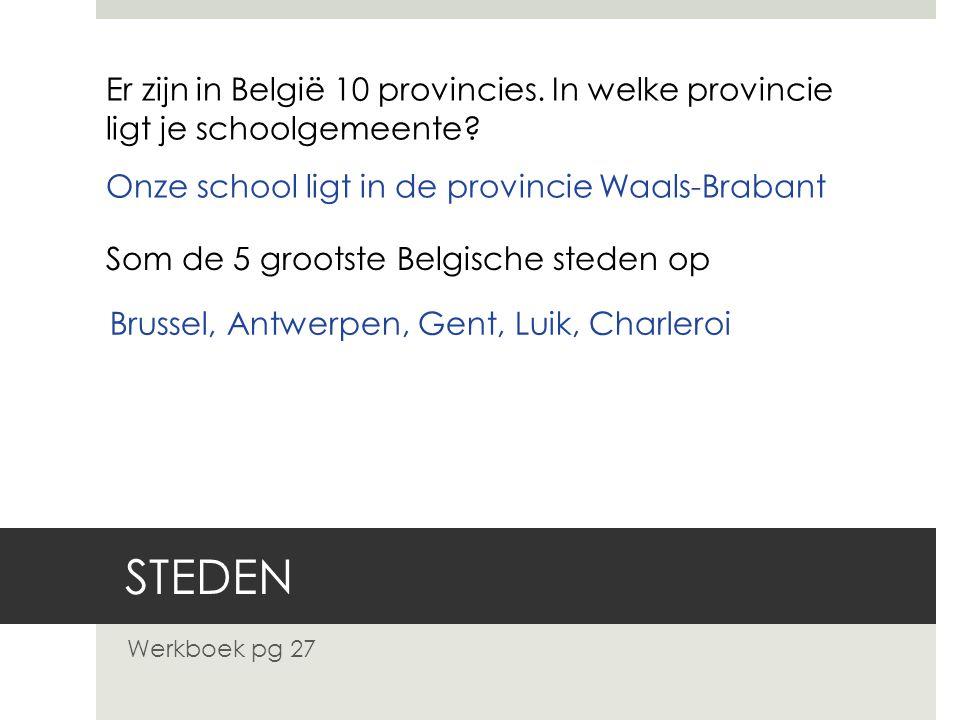 STEDEN Werkboek pg 27 Er zijn in België 10 provincies. In welke provincie ligt je schoolgemeente? Onze school ligt in de provincie Waals-Brabant Som d