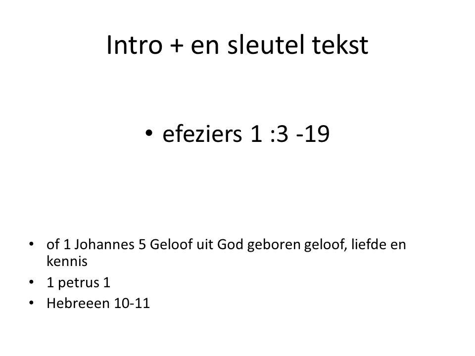 Intro + en sleutel tekst efeziers 1 :3 -19 of 1 Johannes 5 Geloof uit God geboren geloof, liefde en kennis 1 petrus 1 Hebreeen 10-11
