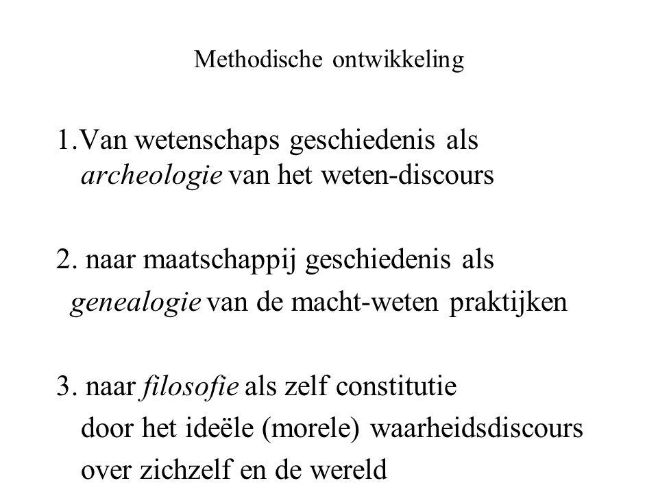 Methodische ontwikkeling 1.Van wetenschaps geschiedenis als archeologie van het weten-discours 2. naar maatschappij geschiedenis als genealogie van de