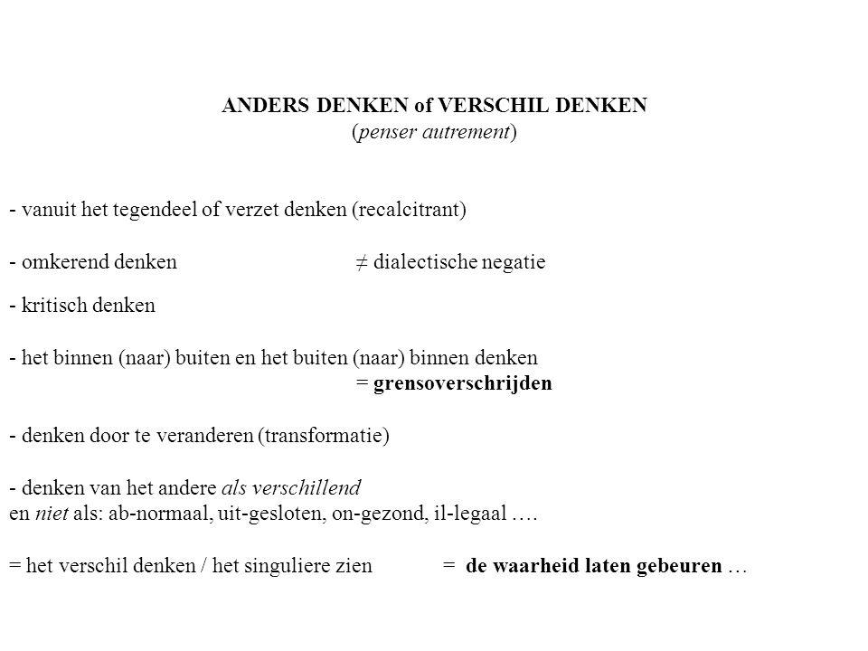 ANDERS DENKEN of VERSCHIL DENKEN (penser autrement) - vanuit het tegendeel of verzet denken (recalcitrant) - omkerend denken ≠ dialectische negatie -