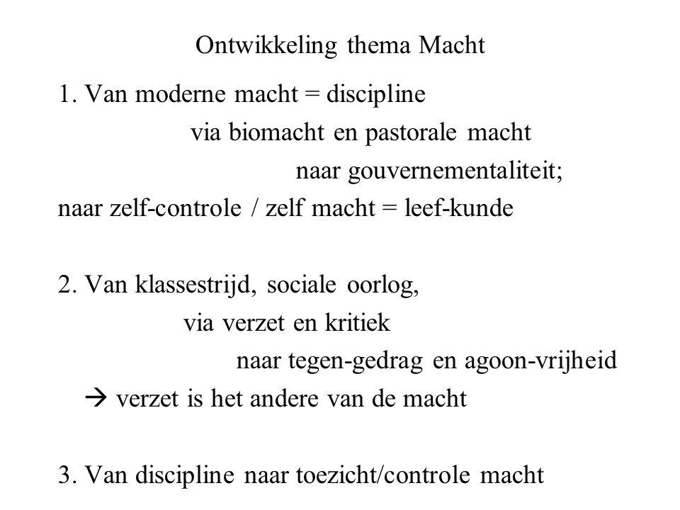 Ontwikkeling thema Macht 1. Van moderne macht = discipline via biomacht en pastorale macht naar gouvernementaliteit; naar zelf-controle / zelf macht =