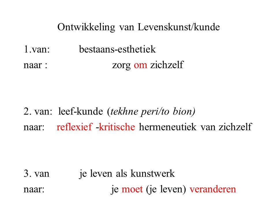 Ontwikkeling van Levenskunst/kunde 1.van: bestaans-esthetiek naar : zorg om zichzelf 2. van: leef-kunde (tekhne peri/to bion) naar: reflexief -kritisc