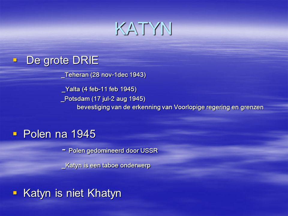KATYN  De grote DRIE _Teheran (28 nov-1dec 1943) _Teheran (28 nov-1dec 1943) _Yalta (4 feb-11 feb 1945) _Yalta (4 feb-11 feb 1945) _Potsdam (17 jul-2