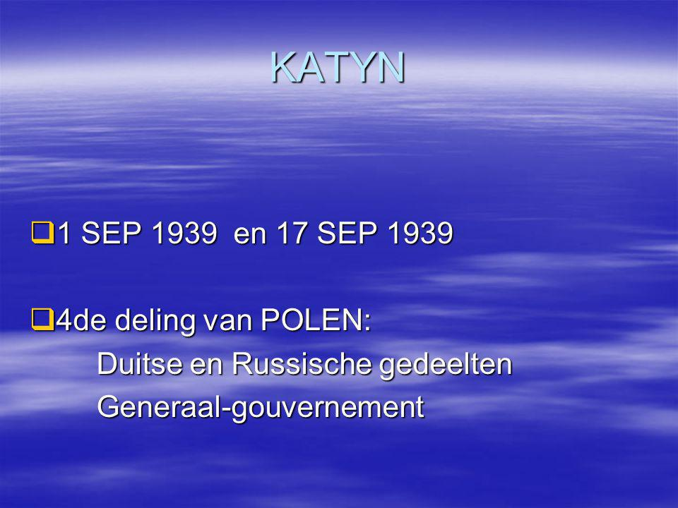 KATYN  1 SEP 1939 en 17 SEP 1939  4de deling van POLEN: Duitse en Russische gedeelten Duitse en Russische gedeelten Generaal-gouvernement Generaal-g