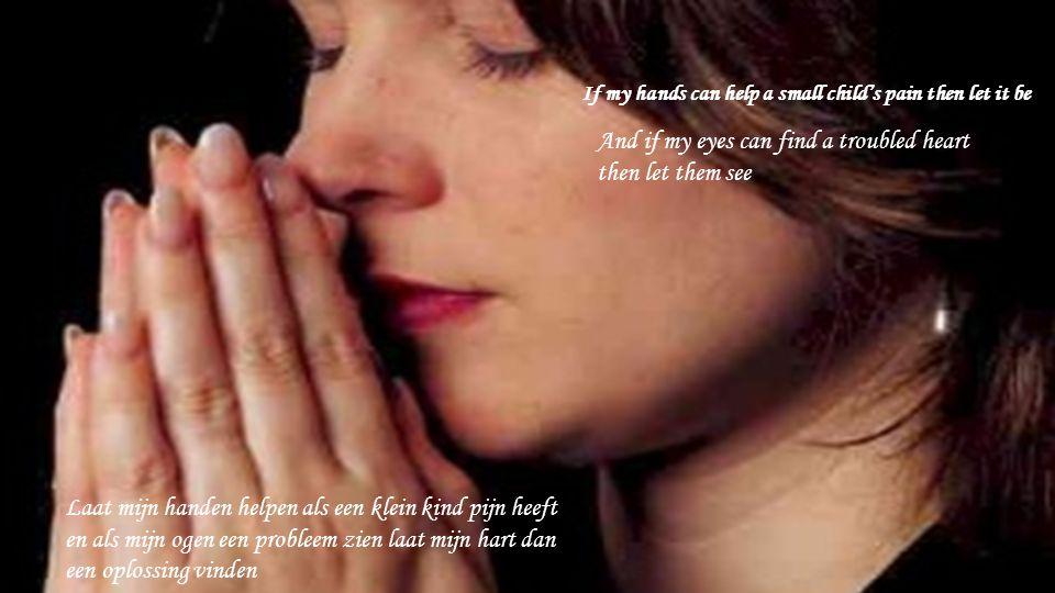 If my hands can help a small child's pain then let it be Laat mijn handen helpen als een klein kind pijn heeft en als mijn ogen een probleem zien laat mijn hart dan een oplossing vinden And if my eyes can find a troubled heart then let them see