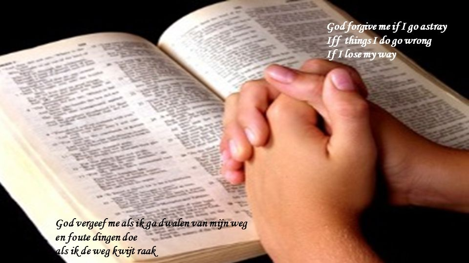 God forgive me if I go astray Iff things I do go wrong If I lose my way God vergeef me als ik ga dwalen van mijn weg en foute dingen doe als ik de weg kwijt raak