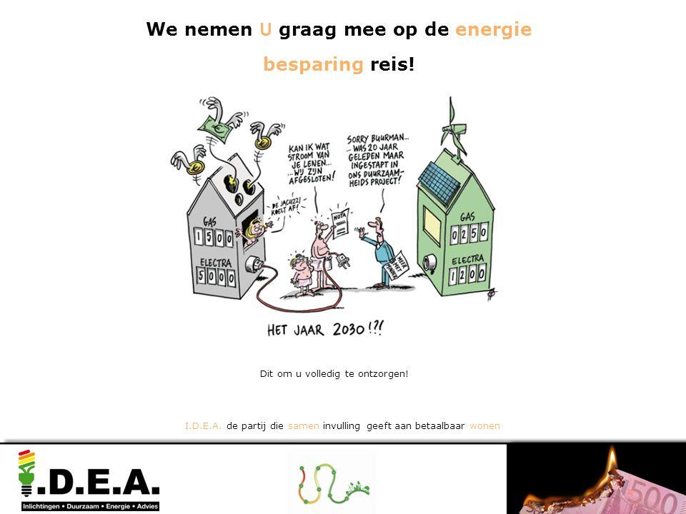 Dit om u volledig te ontzorgen! I.D.E.A. de partij die samen invulling geeft aan betaalbaar wonen We nemen U graag mee op de energie besparing reis!