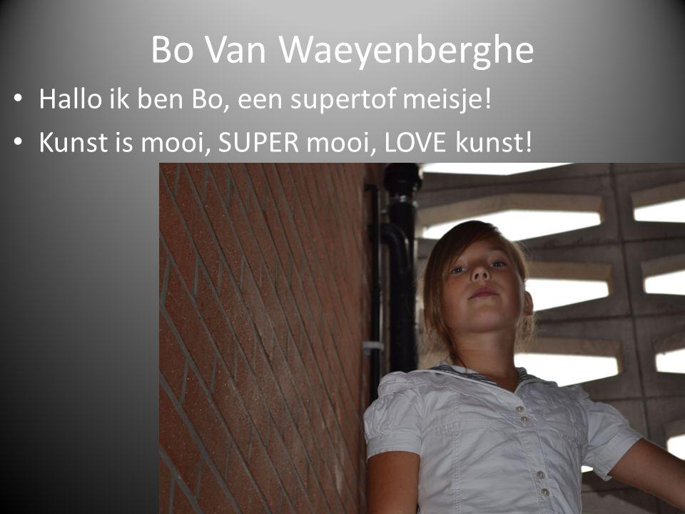 Bo Van Waeyenberghe Hallo ik ben Bo, een supertof meisje! Kunst is mooi, SUPER mooi, LOVE kunst!