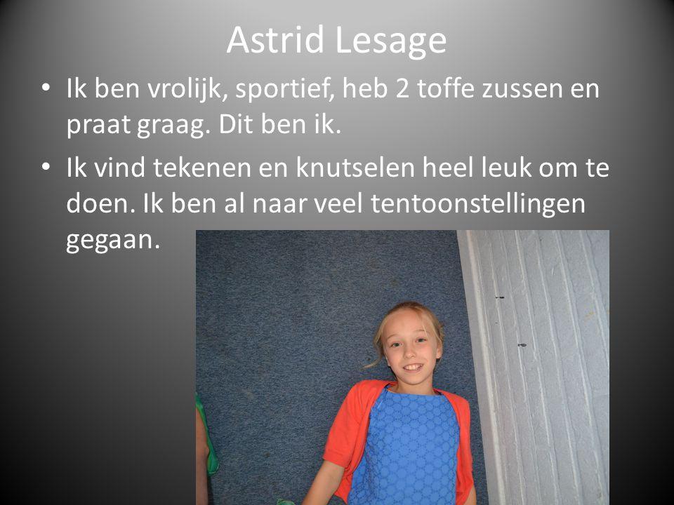 Astrid Lesage Ik ben vrolijk, sportief, heb 2 toffe zussen en praat graag. Dit ben ik. Ik vind tekenen en knutselen heel leuk om te doen. Ik ben al na
