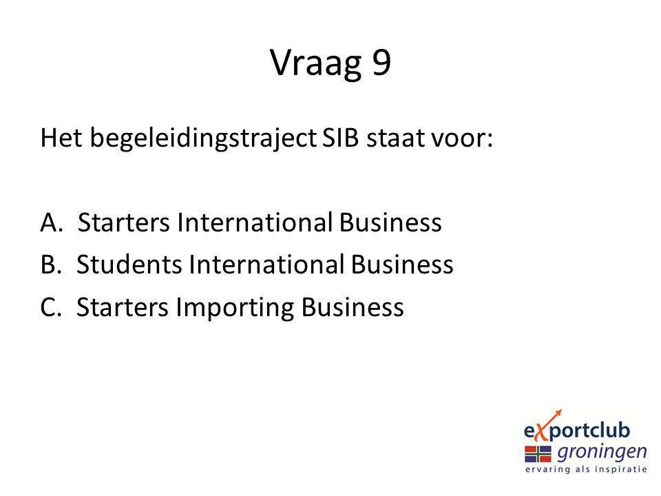 Vraag 9 Het begeleidingstraject SIB staat voor: A. Starters International Business B. Students International Business C. Starters Importing Business
