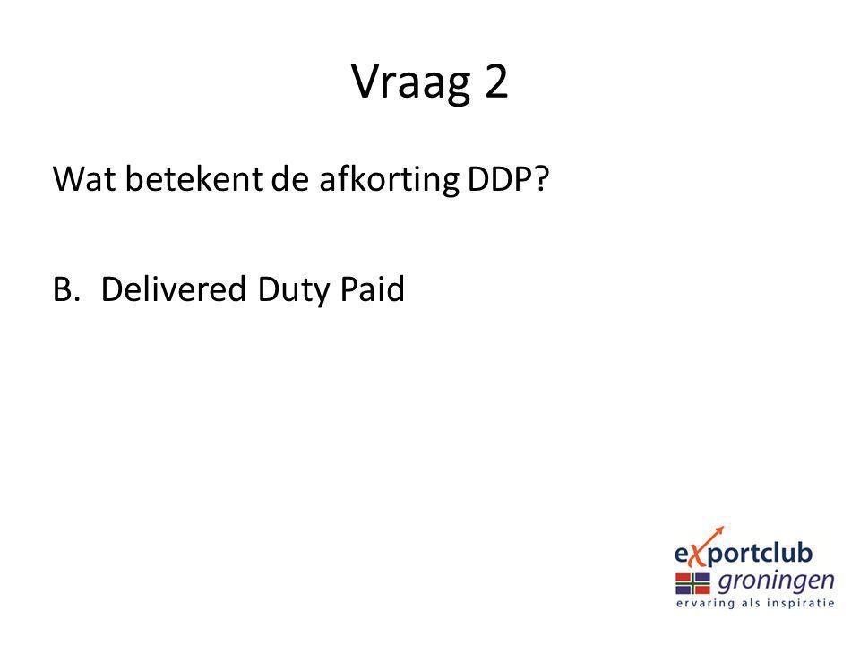 Vraag 2 Wat betekent de afkorting DDP? B.Delivered Duty Paid