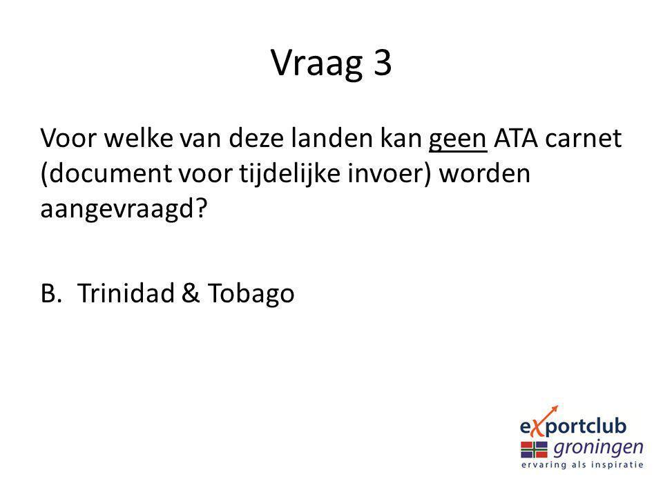 Vraag 3 Voor welke van deze landen kan geen ATA carnet (document voor tijdelijke invoer) worden aangevraagd? B.Trinidad & Tobago