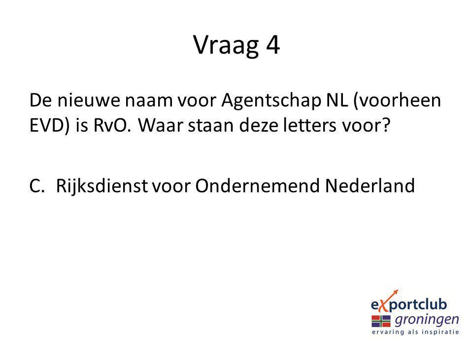 Vraag 4 De nieuwe naam voor Agentschap NL (voorheen EVD) is RvO. Waar staan deze letters voor? C.Rijksdienst voor Ondernemend Nederland