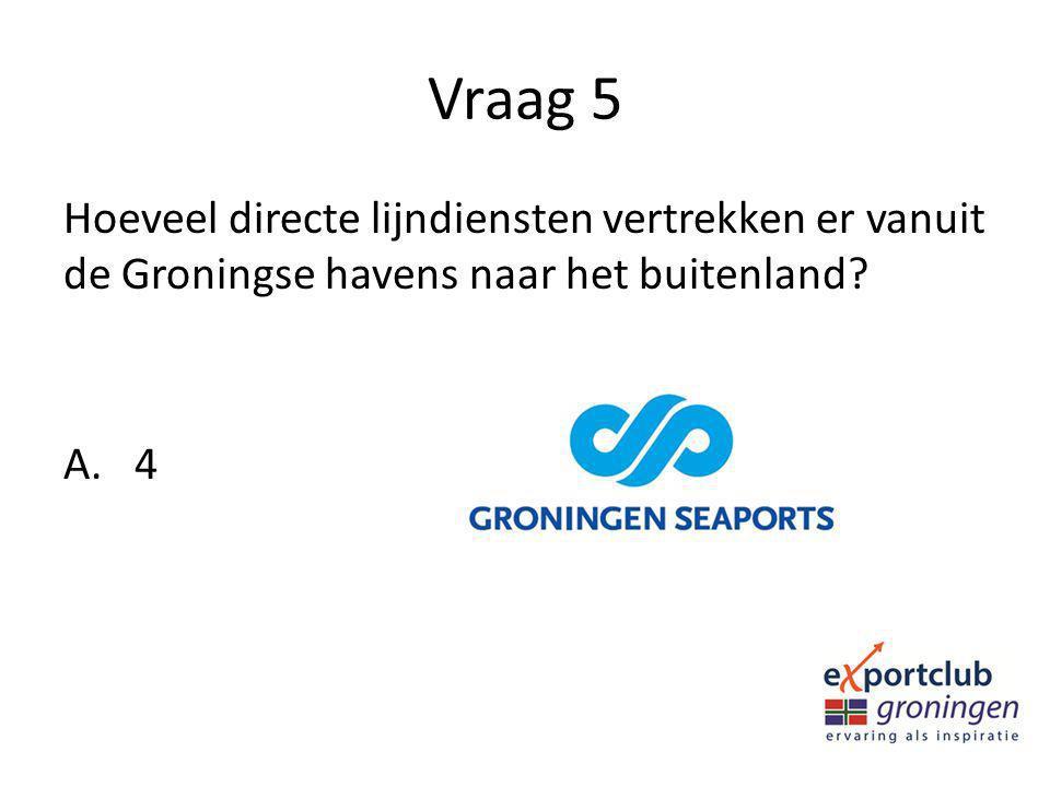 Vraag 5 Hoeveel directe lijndiensten vertrekken er vanuit de Groningse havens naar het buitenland? A. 4