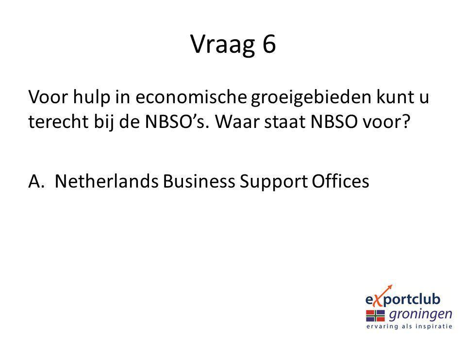 Vraag 6 Voor hulp in economische groeigebieden kunt u terecht bij de NBSO's. Waar staat NBSO voor? A.Netherlands Business Support Offices