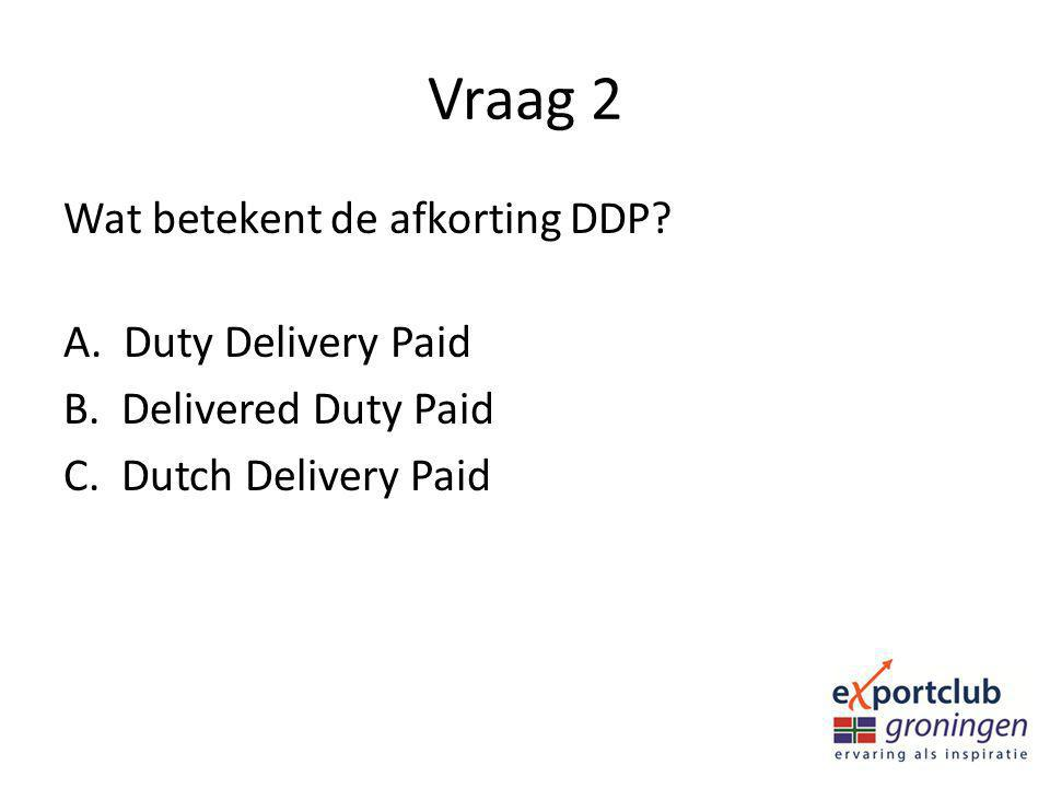 Vraag 2 Wat betekent de afkorting DDP? A. Duty Delivery Paid B. Delivered Duty Paid C. Dutch Delivery Paid
