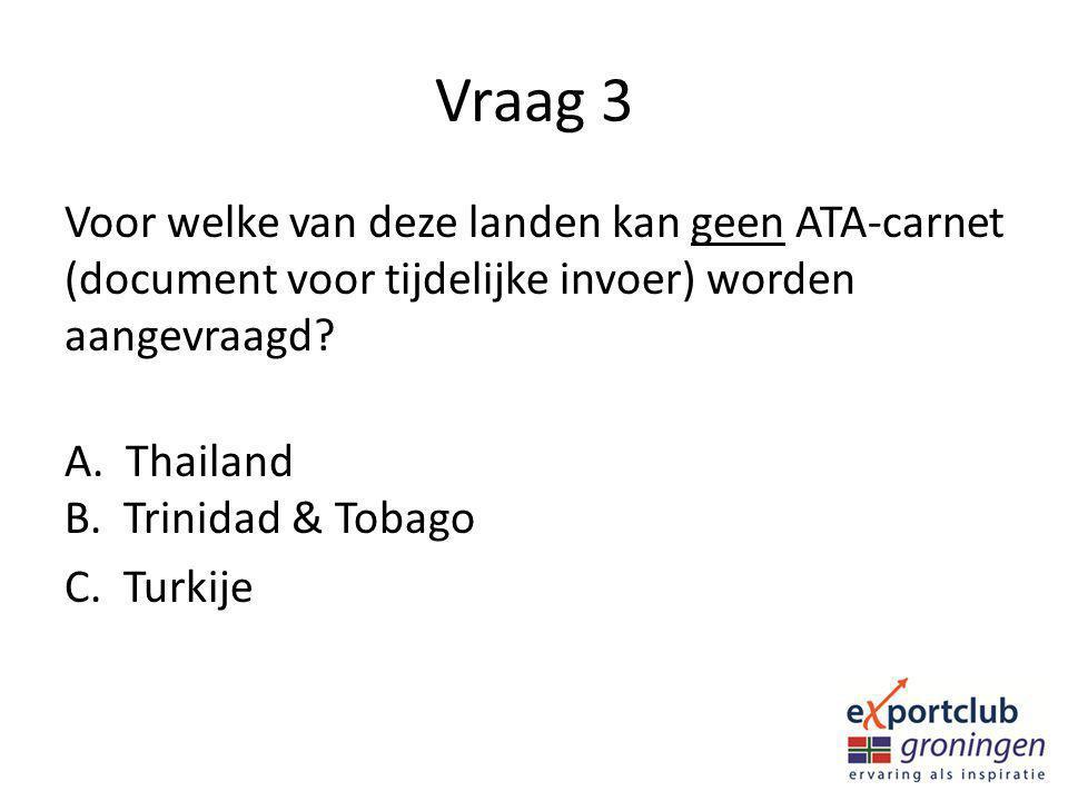 Vraag 3 Voor welke van deze landen kan geen ATA-carnet (document voor tijdelijke invoer) worden aangevraagd? A. Thailand B. Trinidad & Tobago C. Turki