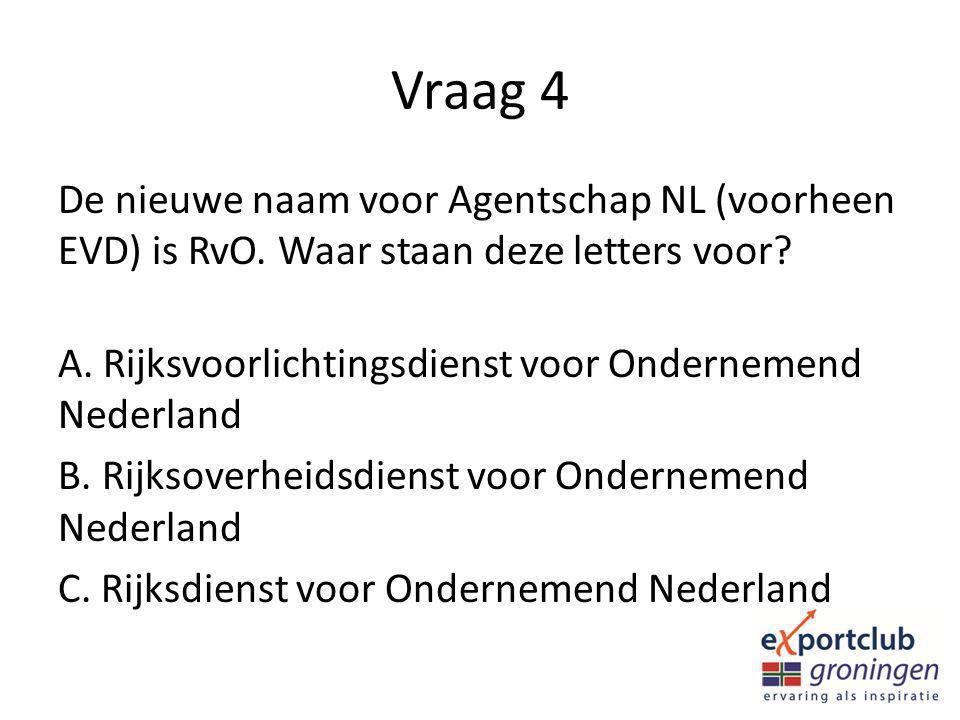 Vraag 4 De nieuwe naam voor Agentschap NL (voorheen EVD) is RvO. Waar staan deze letters voor? A. Rijksvoorlichtingsdienst voor Ondernemend Nederland