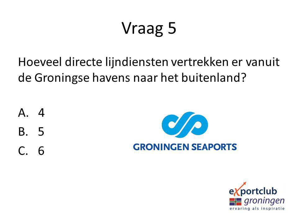 Vraag 5 Hoeveel directe lijndiensten vertrekken er vanuit de Groningse havens naar het buitenland? A. 4 B. 5 C. 6