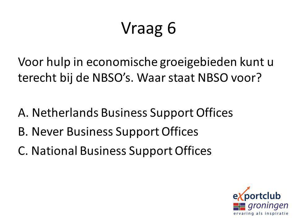 Vraag 6 Voor hulp in economische groeigebieden kunt u terecht bij de NBSO's. Waar staat NBSO voor? A. Netherlands Business Support Offices B. Never Bu