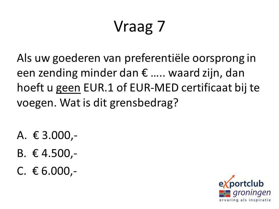 Vraag 7 Als uw goederen van preferentiële oorsprong in een zending minder dan € ….. waard zijn, dan hoeft u geen EUR.1 of EUR-MED certificaat bij te v