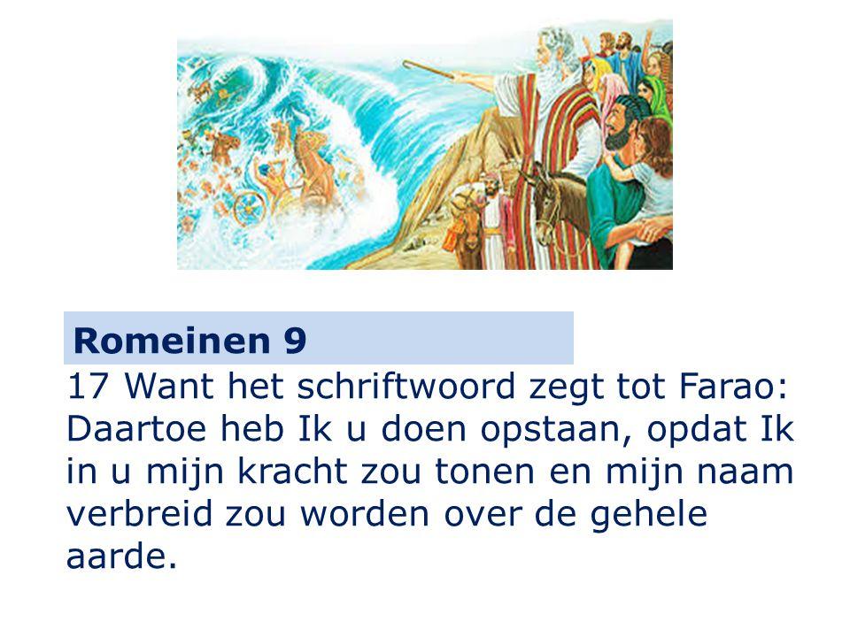 Romeinen 9 17 Want het schriftwoord zegt tot Farao: Daartoe heb Ik u doen opstaan, opdat Ik in u mijn kracht zou tonen en mijn naam verbreid zou worden over de gehele aarde.