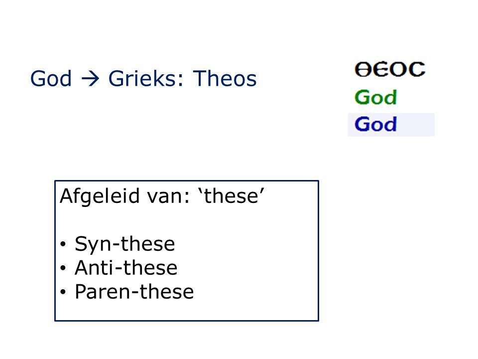 God  Grieks: Theos Afgeleid van: 'these' Syn-these Anti-these Paren-these
