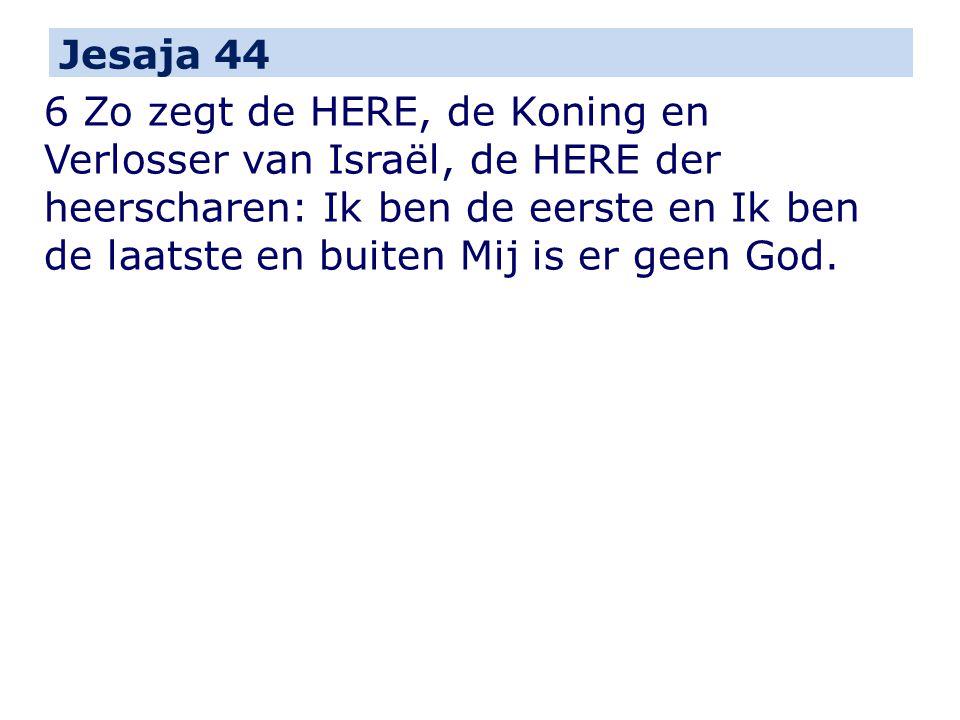 Jesaja 44 6 Zo zegt de HERE, de Koning en Verlosser van Israël, de HERE der heerscharen: Ik ben de eerste en Ik ben de laatste en buiten Mij is er geen God.