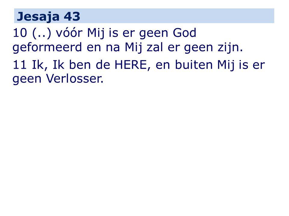 Jesaja 43 10 (..) vóór Mij is er geen God geformeerd en na Mij zal er geen zijn. 11 Ik, Ik ben de HERE, en buiten Mij is er geen Verlosser.