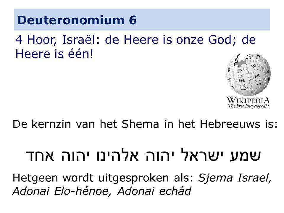 Deuteronomium 6 4 Hoor, Israël: de Heere is onze God; de Heere is één! De kernzin van het Shema in het Hebreeuws is: שמע ישראל יהוה אלהינו יהוה אחד He