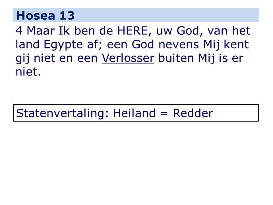 Hosea 13 4 Maar Ik ben de HERE, uw God, van het land Egypte af; een God nevens Mij kent gij niet en een Verlosser buiten Mij is er niet. Statenvertali