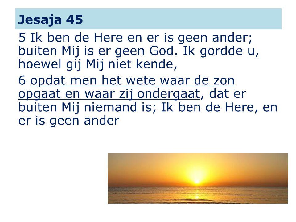 Jesaja 45 5 Ik ben de Here en er is geen ander; buiten Mij is er geen God. Ik gordde u, hoewel gij Mij niet kende, 6 opdat men het wete waar de zon op