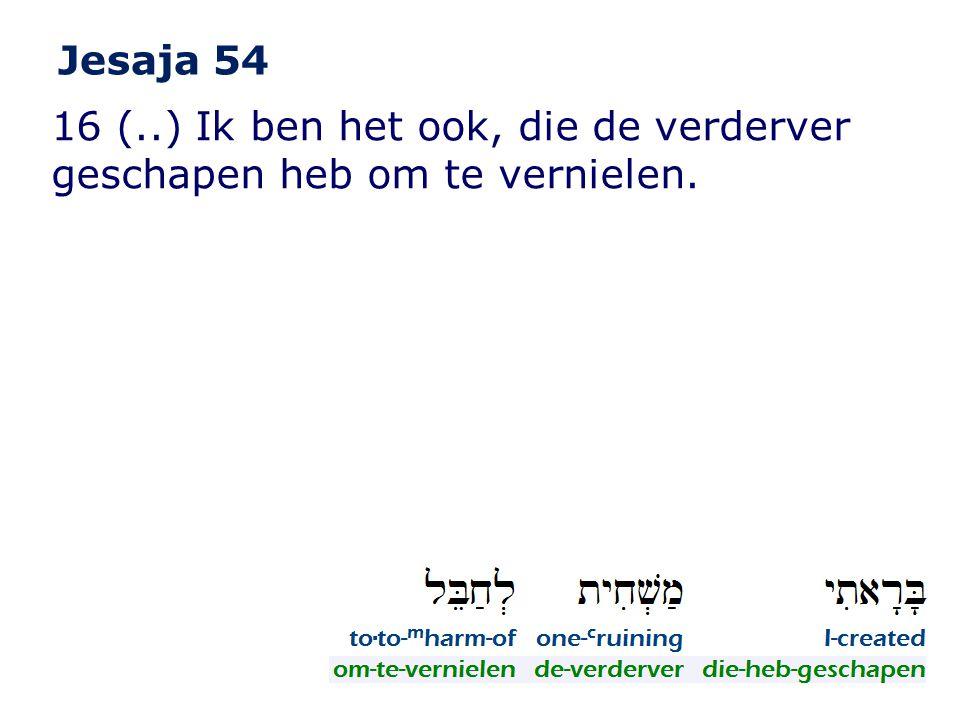 16 (..) Ik ben het ook, die de verderver geschapen heb om te vernielen. Jesaja 54