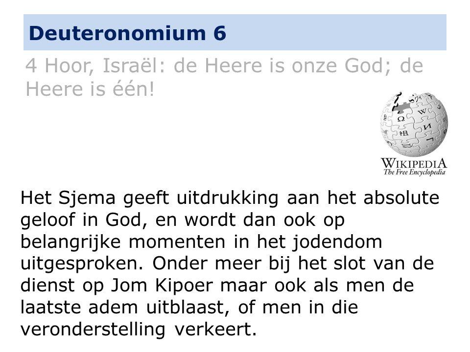 Deuteronomium 6 4 Hoor, Israël: de Heere is onze God; de Heere is één! Het Sjema geeft uitdrukking aan het absolute geloof in God, en wordt dan ook op