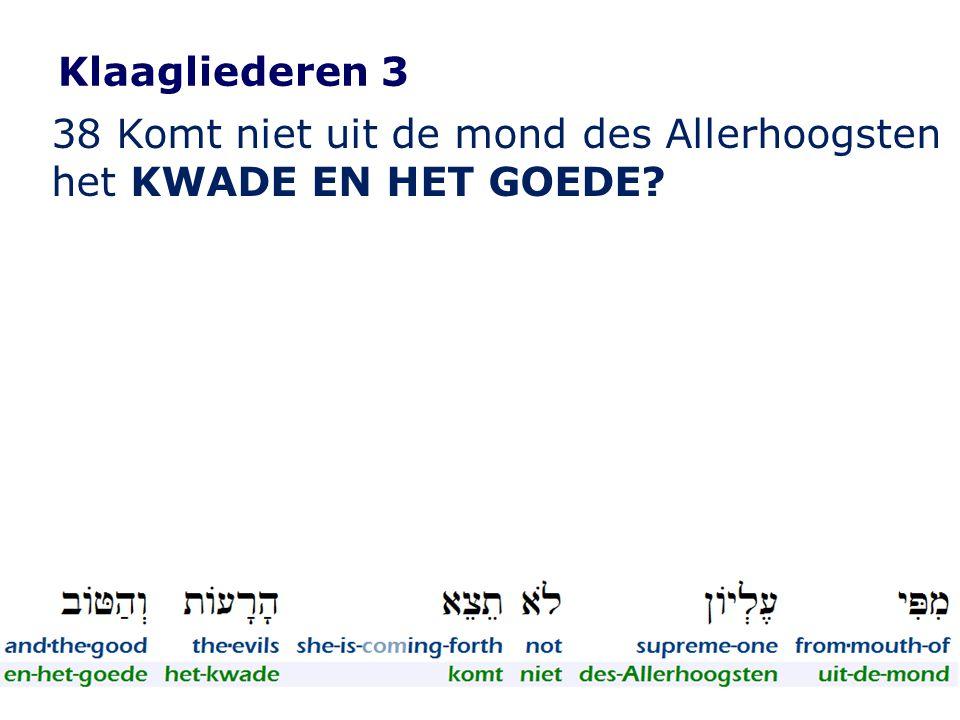 Klaagliederen 3 38 Komt niet uit de mond des Allerhoogsten het KWADE EN HET GOEDE?