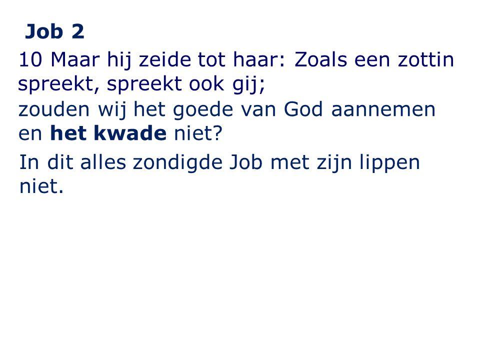 Job 2 10 Maar hij zeide tot haar: Zoals een zottin spreekt, spreekt ook gij; zouden wij het goede van God aannemen en het kwade niet.