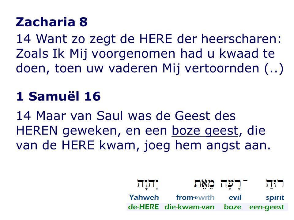 Zacharia 8 14 Want zo zegt de HERE der heerscharen: Zoals Ik Mij voorgenomen had u kwaad te doen, toen uw vaderen Mij vertoornden (..) 1 Samuël 16 14 Maar van Saul was de Geest des HEREN geweken, en een boze geest, die van de HERE kwam, joeg hem angst aan.