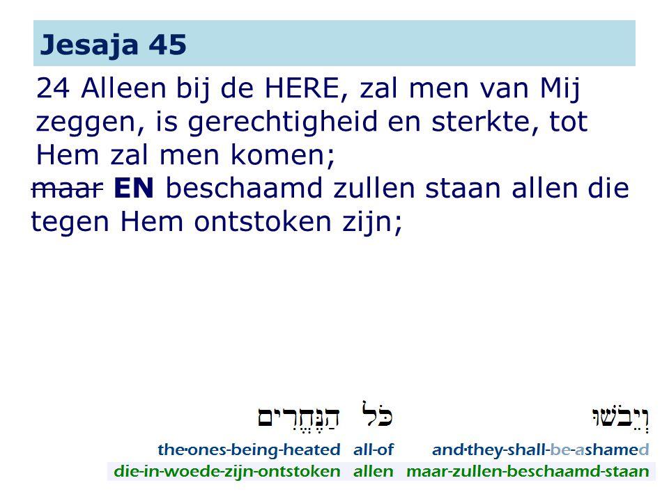 24 Alleen bij de HERE, zal men van Mij zeggen, is gerechtigheid en sterkte, tot Hem zal men komen; Jesaja 45 maar EN beschaamd zullen staan allen die tegen Hem ontstoken zijn;
