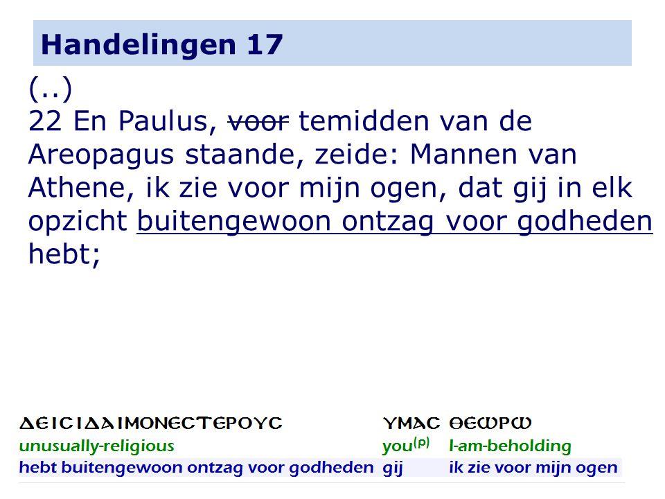 Handelingen 17 (..) 22 En Paulus, voor temidden van de Areopagus staande, zeide: Mannen van Athene, ik zie voor mijn ogen, dat gij in elk opzicht buitengewoon ontzag voor godheden hebt;