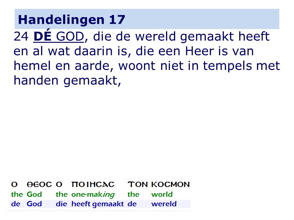 Handelingen 17 24 DÉ GOD, die de wereld gemaakt heeft en al wat daarin is, die een Heer is van hemel en aarde, woont niet in tempels met handen gemaakt,