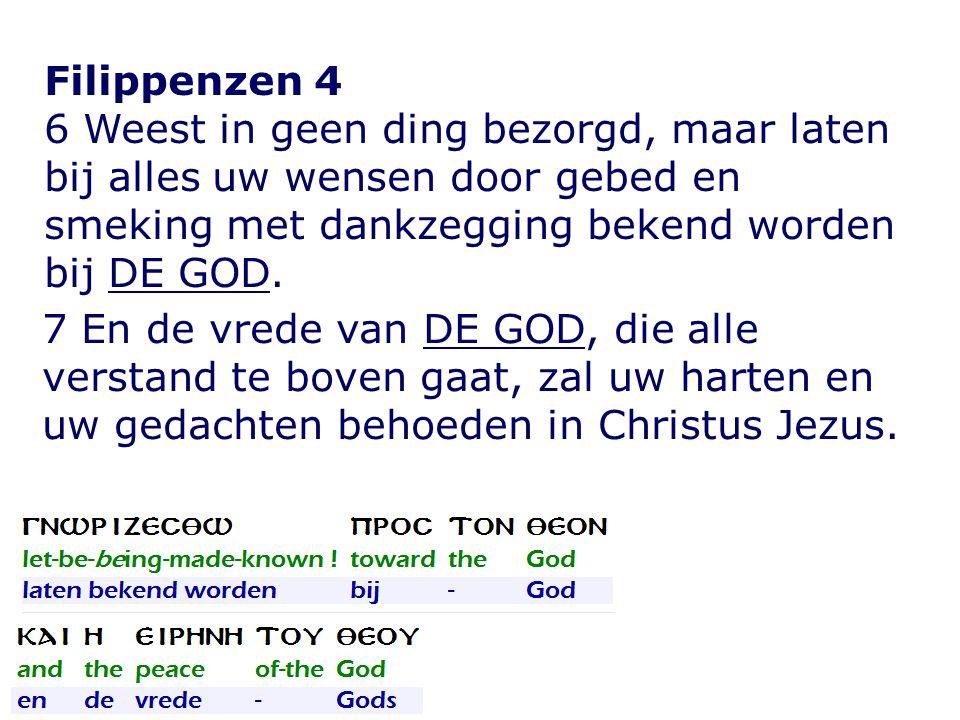 Filippenzen 4 6 Weest in geen ding bezorgd, maar laten bij alles uw wensen door gebed en smeking met dankzegging bekend worden bij DE GOD. 7 En de vre