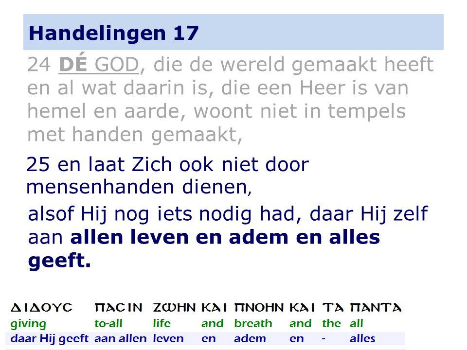 Handelingen 17 alsof Hij nog iets nodig had, daar Hij zelf aan allen leven en adem en alles geeft.