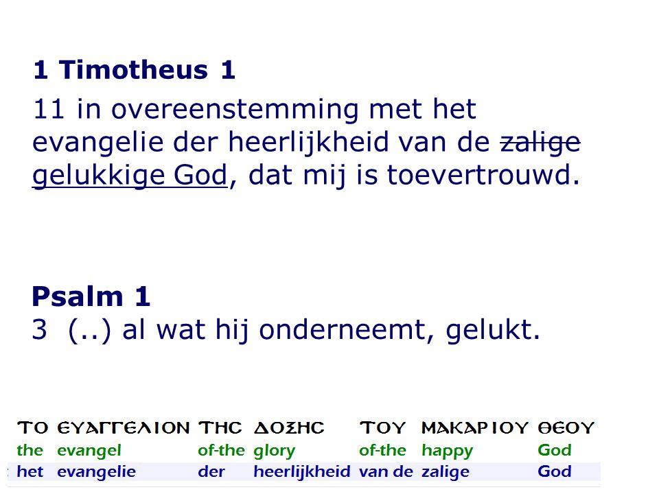 1 Timotheus 1 11 in overeenstemming met het evangelie der heerlijkheid van de zalige gelukkige God, dat mij is toevertrouwd. Psalm 1 3 (..) al wat hij